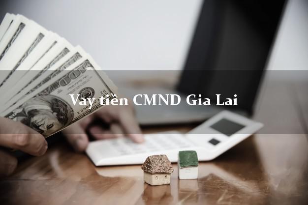 Vay tiền CMND Gia Lai
