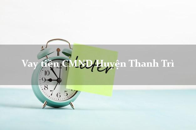 Vay tiền CMND Huyện Thanh Trì