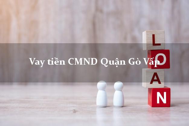 Vay tiền CMND Quận Gò Vấp