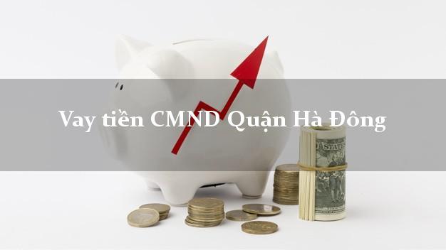 Vay tiền CMND Quận Hà Đông