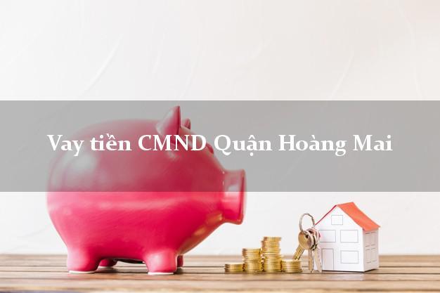 Vay tiền CMND Quận Hoàng Mai