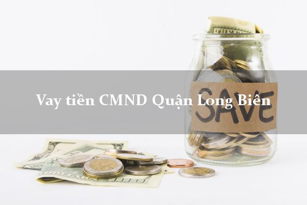 Vay tiền CMND Quận Long Biên