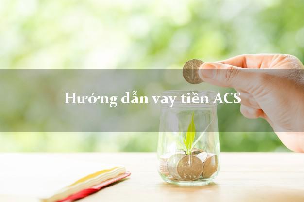 Hướng dẫn vay tiền ACS xét duyệt dễ dàng